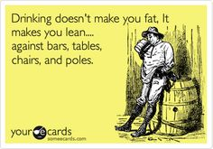 Drinking doesn't make you fat, It makes you lean.... against bars, tables, chairs, and poles.