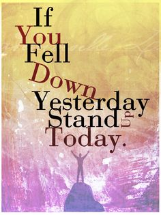If You Fell Down Yesterday....Stand Up Today.