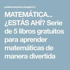 MATEMÁTICA... ¿ESTÁS AHÍ? Serie de 5 libros gratuitos para aprender matemáticas de manera divertida