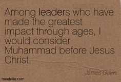Among leaders who have made the greatest impact through ages, I would consider Muhammad before Jesus Christ. James Gavin ***What others have said about Muhammed(pbuh) - James Gavin, a retired Lieutenant General, from the United States Army. Very little is known about Jesus(pbuh); whereas, a great deal is known about Muhammed(pbuh). Many non-Muslims hold a deep respect for Muhammed(pbuh) after studying Islamic history -- nope, not from hate sites, but reputable sites. :)