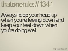 Keep your head up and your feet down!