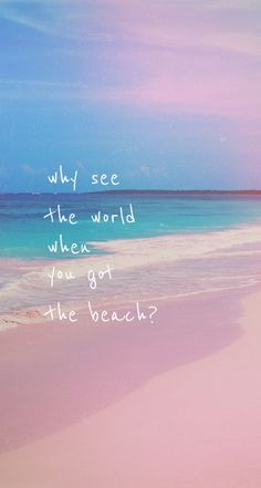 Why see the world when you got the beach?