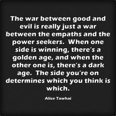The war between good and evil is really just a war between the empaths and the power seekers. When one side is winning, there's a golden age, and when the other one is, there's a dark age. The side you're on determines which you think is which. Good And Evil, Dark Ages, Strong Quotes, Meaningful Words, One Sided, Golden Age, Growing Up, Thinking Of You, Indigo