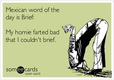 Mexican word of the day is Brief: My homie farted bad that I couldn't brief.