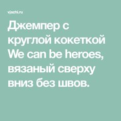 Джемпер с круглой кокеткой We can be heroes, вязаный сверху вниз без швов.