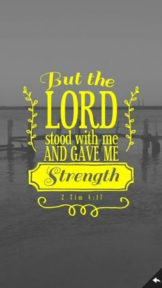 2 Timothy 4:17 the Lord stood with me and gave me strength