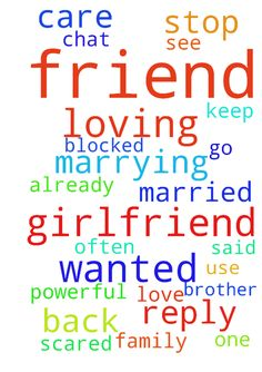 I wanted my friend back, he is loving his girlfriend - I wanted my friend back, he is loving his girlfriend and wanted to marry her, he is already married and has one daughter, please stop him from marrying her, every day they keep chatting from 11.30 to 4am, I am scared what is plan , he often go and meet her, he was like My brother very loving and care taking me, he use to chat with me till 2am, if I refuse to see him or dont reply, he get wild or become like cyco calling me at 1am and…