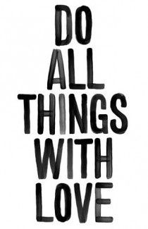 do all things with love.   via COUTURE SPLASH