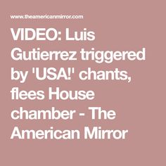 VIDEO: Luis Gutierrez triggered by 'USA!' chants, flees House chamber - The American Mirror