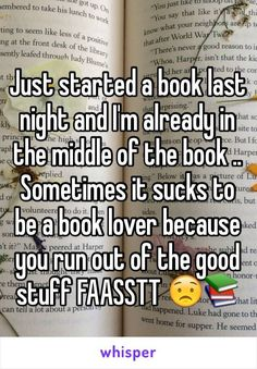 Just started a book last night and I'm already in the middle of the book .. Sometimes it sucks to be a book lover because you run out of the good stuff FAASSTT