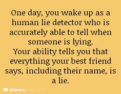 One day, you wake up as a human lie detector who is accurately able to tell when someone is lying...