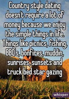 Country style dating doesn't require a lot of money because we enjoy the simple things in life. Things like picnics, fishing, BBQ's, bonfires, muddin, sunrises, sunsets and truck bed star gazing