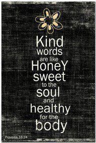 Kind words are like honey: sweet to the soul and healthy for the body.