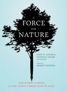 A force for nature : the story of NRDC and the fight to save our planet / John H. Adams & Patricia Adams, with George Black ; foreword by Robert Redford