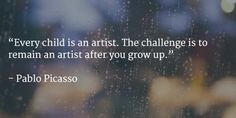Every child is an artist. The challenge is to remain an artist after you grow up.