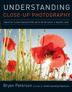 """Understanding Close-Up Photography by Bryan Peterson (4900kb/160p) #Kindle #FirstLine: """"Did you notice that the word macro is missing from the title of this book?"""""""