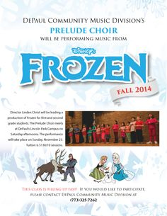 This Fall, DePaul CMD's Prelude Choir will be performing music from Disney's Frozen! This class for 1st and 2nd graders is filling up fast so please call us at 773-325-7262 to enroll.  Frozen will be directed by Linden Christ. The Prelude Choir meets at DePaul's Lincoln Park Campus on Saturday afternoons. The performance will take place on Sunday, November 23. Tuition is $130/10 sessions.