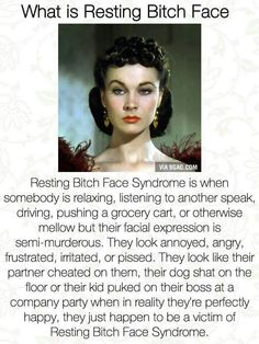 Resting Bitch Face Syndrome. My face, all the time.