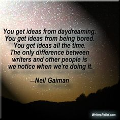 """""""you get ideas from daydreaming. you get ideas from being bored. you get ideas all the time. the only difference between writers and other people is we notice when we're doing it"""" - Neil Gaiman"""