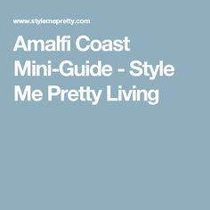 Amalfi Coast Mini-Guide - Style Me Pretty Living