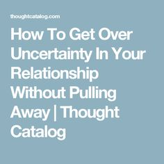 How To Get Over Uncertainty In Your Relationship Without Pulling Away | Thought Catalog
