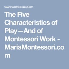 The Five Characteristics of Play—And of Montessori Work - MariaMontessori.com