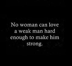 No woman can love a weak man hard enough to make him strong.