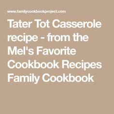 Tater Tot Casserole recipe - from the Mel's Favorite Cookbook Recipes Family Cookbook