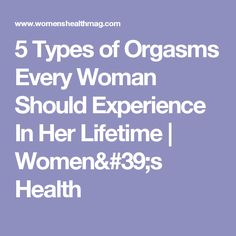 5 Types of Orgasms Every Woman Should Experience In Her Lifetime | Women's Health