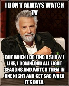 i dont always watch tv but when i do find a show i like i  - The Most Interesting Man In The World