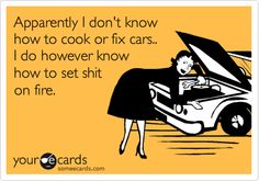 Apparently I don't know how to cook or fix cars.. I do however know how to set shit on fire.