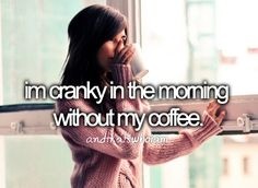 i'm cranky in the morning without my coffee