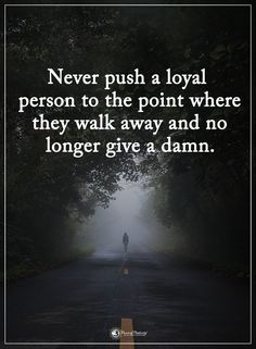 Never push a loyal person to the point where they walk away and no longer give a damn.  #powerofpositivity #positivewords  #positivethinking #inspirationalquote #motivationalquotes #quotes #life #love #hope #faith #respect #loyal #person #point #walkaway #damn