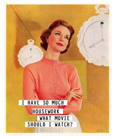 I have so much housework... What movie should I watch ? - vintage retro funny quote