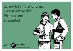 Screw Johnny and June... I want a love like Monica and Chandler! @Paige Lattimer