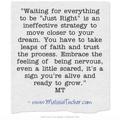 Waiting for everything to be Just Right is an ineffective strategy to move closer to your dream. You have to take leaps of faith and trust the process. Embrace the feeling of being nervous, even a little scared, it's a sign you're alive and ready to grow. MT