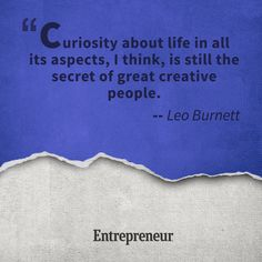 """""""Curiosity about life in all its aspects, I think, is still the secret of great creative people."""" -Leo Burnett  Get out of that creative rut!"""