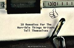 10 Remedies For The Horrible Things Writers Tell Themselves - Writers Write