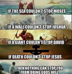 If the sea couldn't stop Moses. If a wall couldn't stop Joshua. If a giant couldn't stop David. If death couldn't stop Jesus. Then nothing can stop YOU from doing God's Will Bible Verses Quotes, Jesus Quotes, Bible Scriptures, Faith Quotes, True Quotes, Christian Memes, Christian Life, Word Up, Word Of God