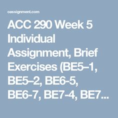 ACC 290 Week 5 Individual Assignment, Brief Exercises (BE5–1, BE5–2, BE6-5, BE6-7, BE7-4, BE7-6) Learning Team Assignment, Financial Reporting Problem Part 2, Ford Company Learning Team Assignment, Financial Reporting Problem Part 2, PepsiCo Learning Team Reflection Summary Discussion Questions 1, 2, 3 Weekly Summary