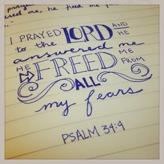 Psalm 34:4 I prayed to the Lord and He answered me. He freed me from all my fears.