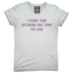 I Taught Your Boyfriend That Thing You Love Shirt, Hoodies, Tanktops