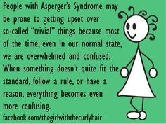 """From TheGirlWiththeCurlyHair: """"People with Asperger's Syndrome may be prone to getting upset over so-called 'trivial' things because most of the time, even in our normal state, we are overwhelmed & confused. When something doesn't quite fit the standard, follow a rule, or have a reason, everything becomes even more confusing."""""""