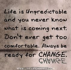 Life is unpredictable and you never know what is coming next. Don't ever get too comfortable. Always be ready for change.