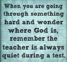 ༻❁༺ ❤️ ༻❁༺ When You Are Going Through Something Hard And Wonder Where God Is—Remember The Teacher Is Always Quiet During The Test. ༻❁༺ ❤️ ༻❁༺
