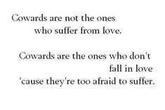 """""""Cowards are not the ones who suffer from love. Cowards are the ones who don't fall in love cause they're too afraid to suffer.""""  I know someone exactly like this."""