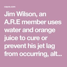 Jim Wilson, an A.R.E member uses water and orange juice to cure or prevent his jet lag from occurring, although he recommends a seat near the washroom.