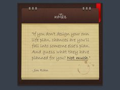 """""""If you don't design your own life plan, chances are you'll fall into someone else's plan. And guess what they have planned for you? Not much.""""  - Jim Rohn"""