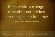 If the world is a stage, remember our children are sitting in the front row. And they are the most important audience of all. Great Quotes, Quotes To Live By, Me Quotes, Inspirational Quotes, Motivational, Bad Parenting Quotes, Family Quotes, Life Is Beautiful, Inspire Me