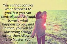 You Cannot Control What Happens To You But You Can Control Your Attitude Toward What Happens To You. You will Be Mastering Change Rather Than Allowing It To Master You.